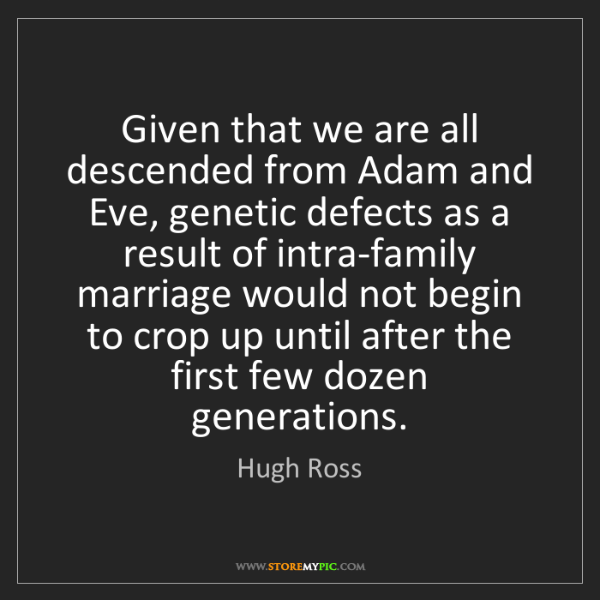 Hugh Ross: Given that we are all descended from Adam and Eve, genetic...
