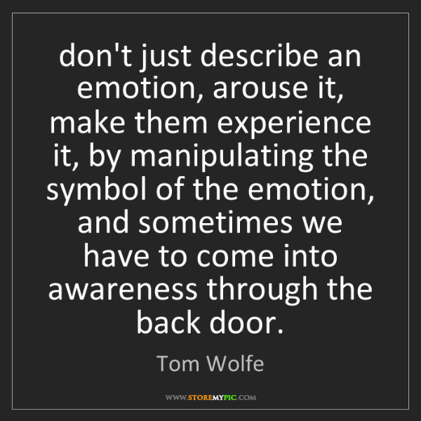 Tom Wolfe: don't just describe an emotion, arouse it, make them...