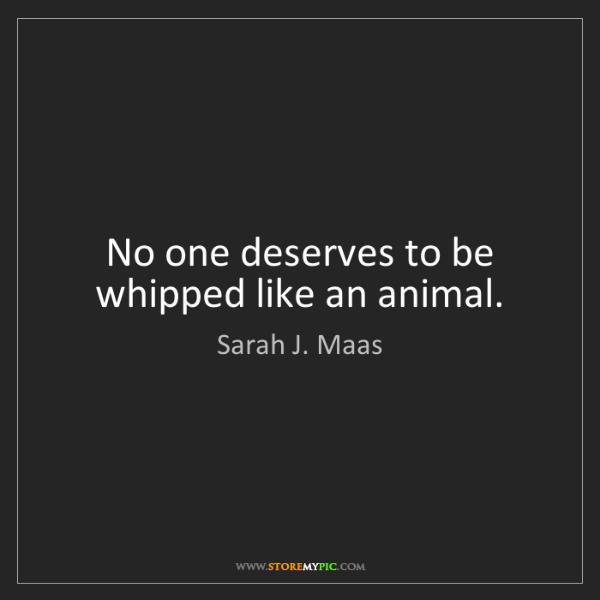 Sarah J. Maas: No one deserves to be whipped like an animal.