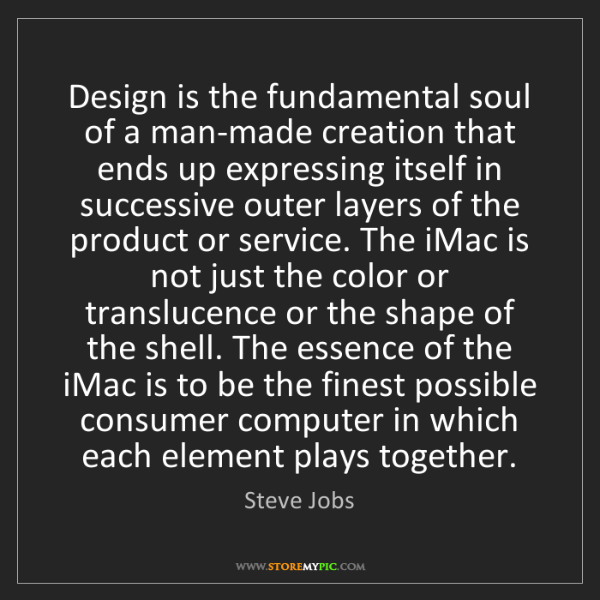 Steve Jobs: Design is the fundamental soul of a man-made creation...