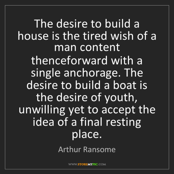 Arthur Ransome: The desire to build a house is the tired wish of a man...