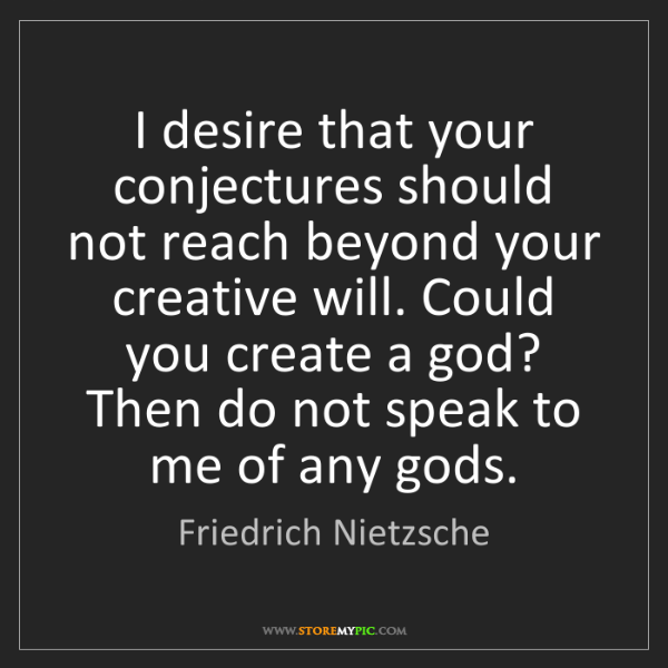 Friedrich Nietzsche: I desire that your conjectures should not reach beyond...
