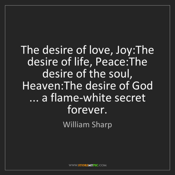 William Sharp: The desire of love, Joy:The desire of life, Peace:The...