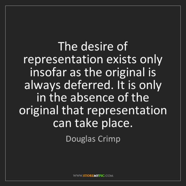 Douglas Crimp: The desire of representation exists only insofar as the...