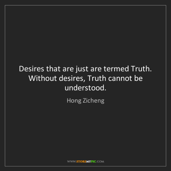 Hong Zicheng: Desires that are just are termed Truth. Without desires,...