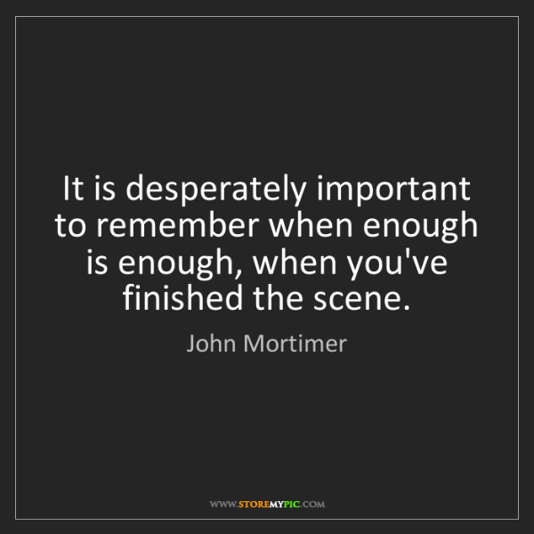 John Mortimer: It is desperately important to remember when enough is...