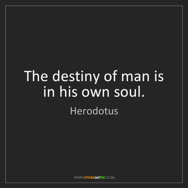 Herodotus: The destiny of man is in his own soul.