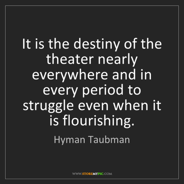 Hyman Taubman: It is the destiny of the theater nearly everywhere and...