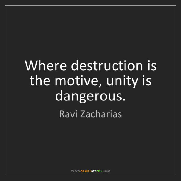 Ravi Zacharias: Where destruction is the motive, unity is dangerous.