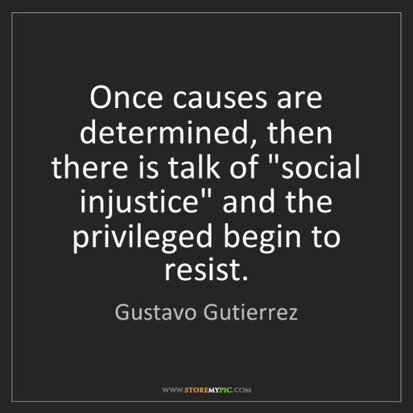"""Gustavo Gutierrez: Once causes are determined, then there is talk of """"social..."""