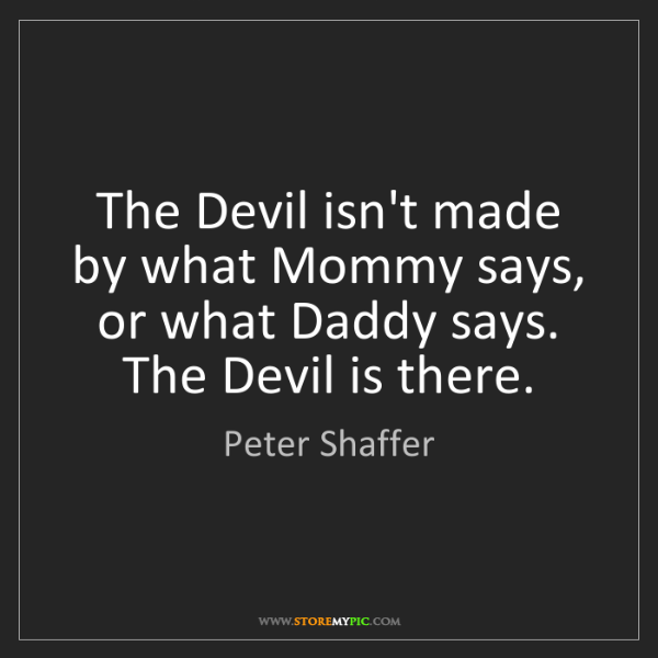 Peter Shaffer: The Devil isn't made by what Mommy says, or what Daddy...