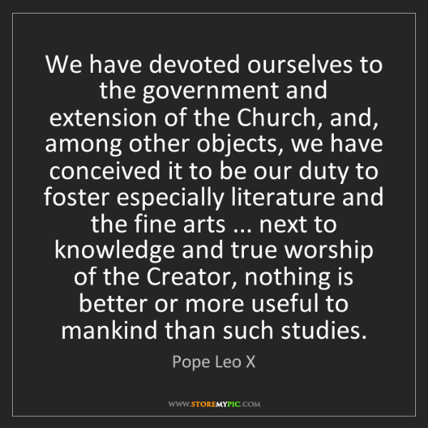 Pope Leo X: We have devoted ourselves to the government and extension...