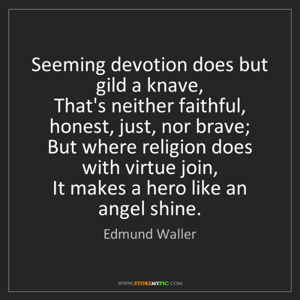 Edmund Waller: Seeming devotion does but gild a knave,  That's neither...