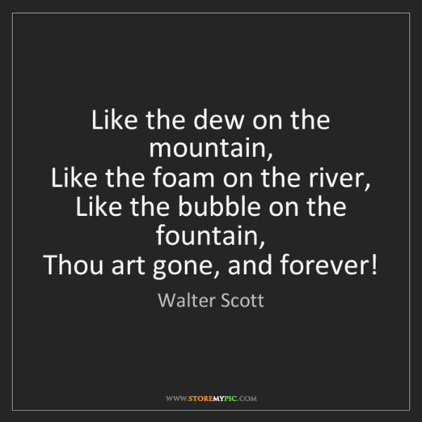 Walter Scott: Like the dew on the mountain,   Like the foam on the...