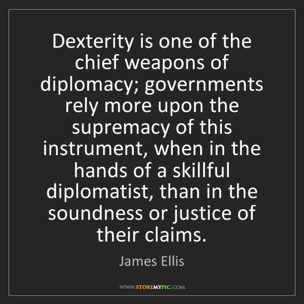 James Ellis: Dexterity is one of the chief weapons of diplomacy; governments...