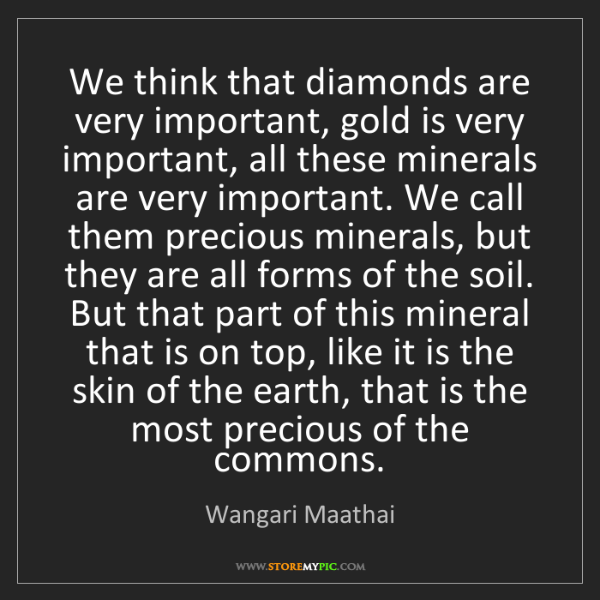 Wangari Maathai: We think that diamonds are very important, gold is very...