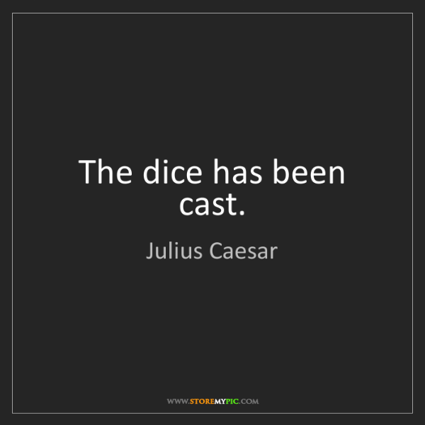 Julius Caesar: The dice has been cast.