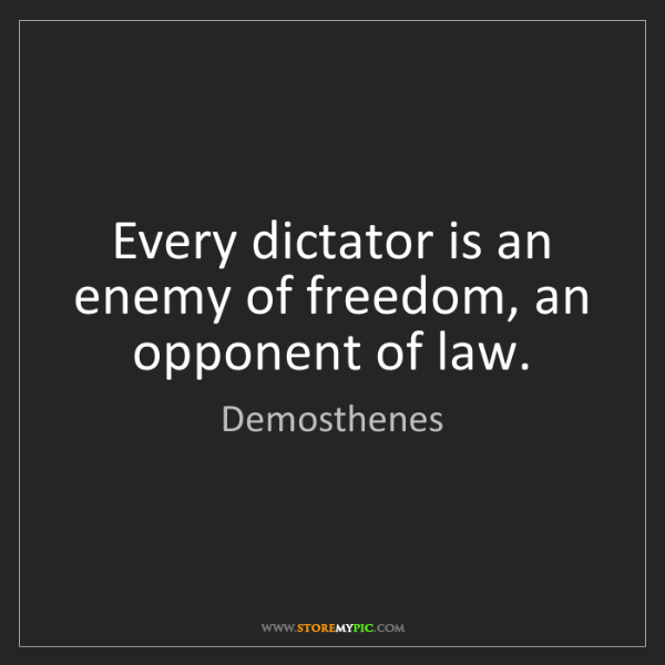 Demosthenes: Every dictator is an enemy of freedom, an opponent of...