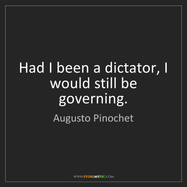 Augusto Pinochet: Had I been a dictator, I would still be governing.