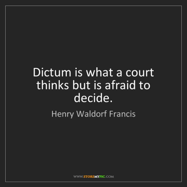 Henry Waldorf Francis: Dictum is what a court thinks but is afraid to decide.