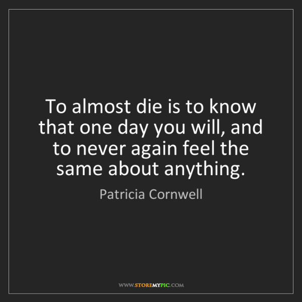 Patricia Cornwell: To almost die is to know that one day you will, and to...