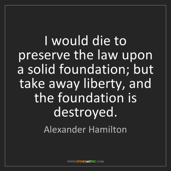 Alexander Hamilton: I would die to preserve the law upon a solid foundation;...