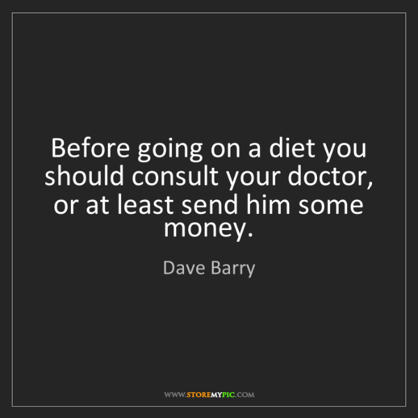 Dave Barry: Before going on a diet you should consult your doctor,...