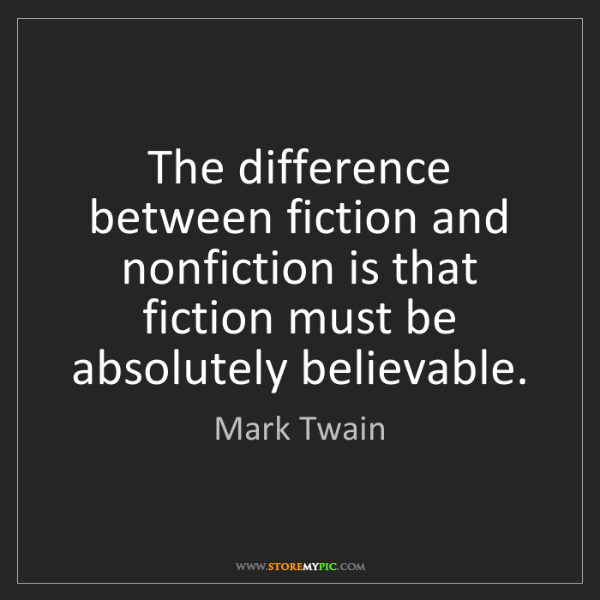 Mark Twain: The difference between fiction and nonfiction is that...