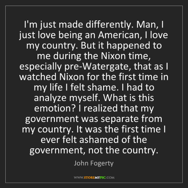 John Fogerty: I'm just made differently. Man, I just love being an...