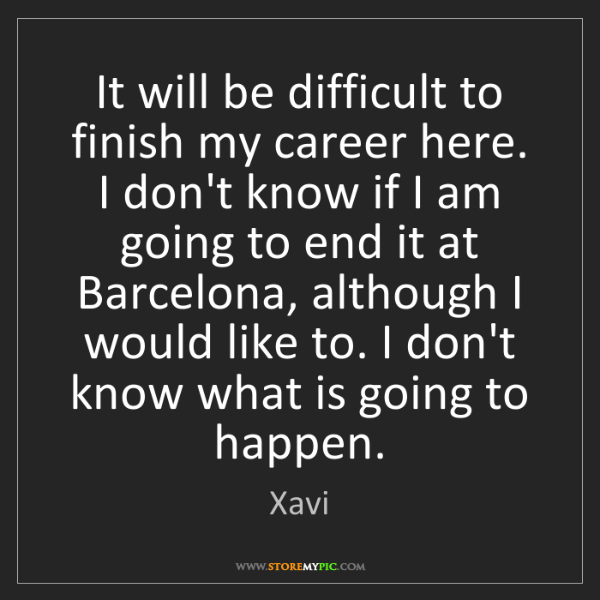 Xavi: It will be difficult to finish my career here. I don't...