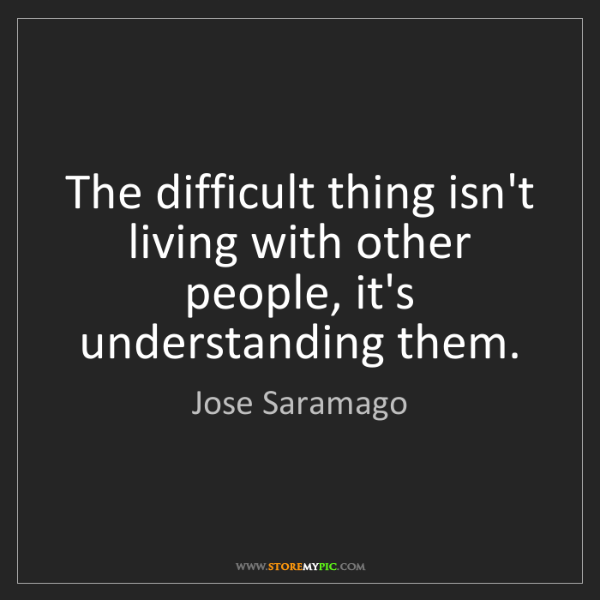 Jose Saramago: The difficult thing isn't living with other people, it's...
