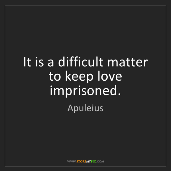 Apuleius: It is a difficult matter to keep love imprisoned.