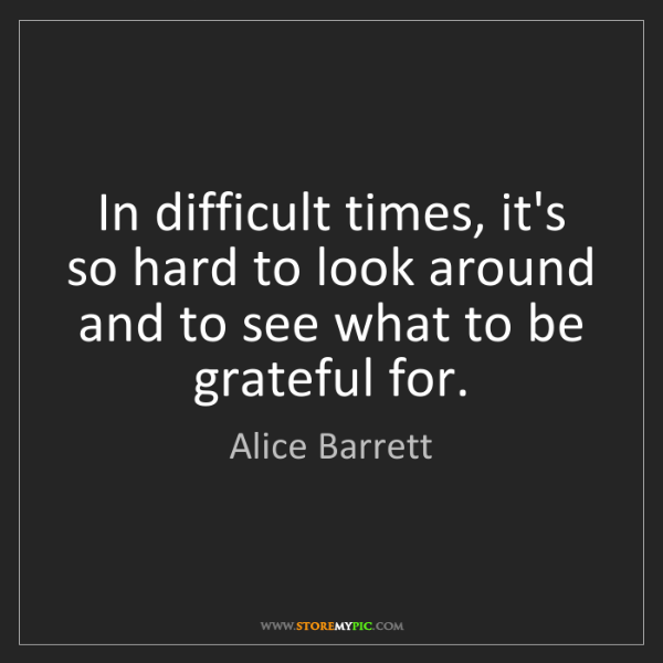 Alice Barrett: In difficult times, it's so hard to look around and to...