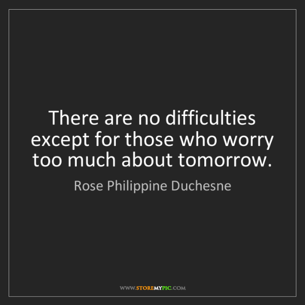 Rose Philippine Duchesne: There are no difficulties except for those who worry...