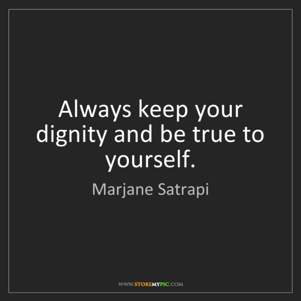 Marjane Satrapi: Always keep your dignity and be true to yourself.