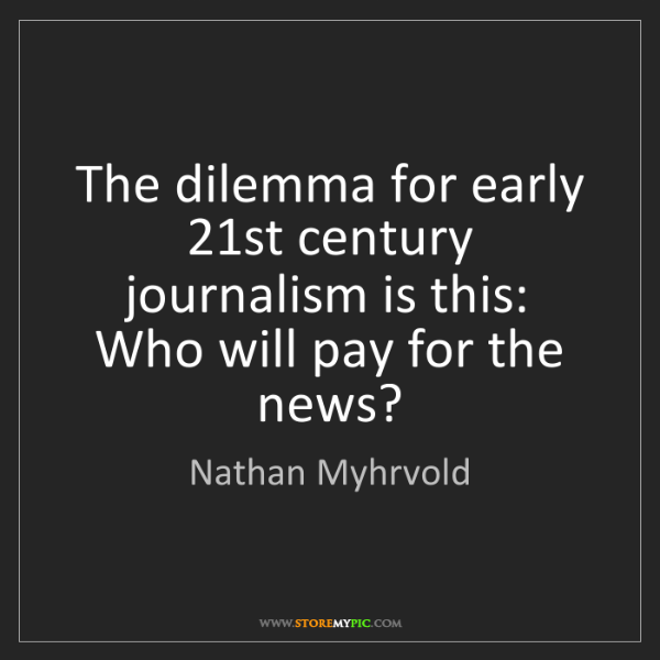 Nathan Myhrvold: The dilemma for early 21st century journalism is this:...