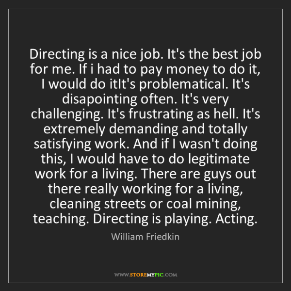 William Friedkin: Directing is a nice job. It's the best job for me. If...
