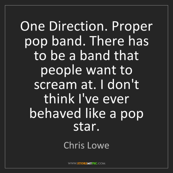 Chris Lowe: One Direction. Proper pop band. There has to be a band...