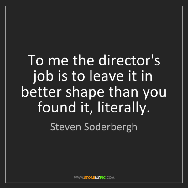 Steven Soderbergh: To me the director's job is to leave it in better shape...