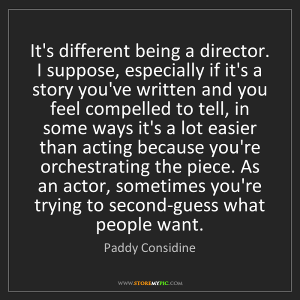 Paddy Considine: It's different being a director. I suppose, especially...