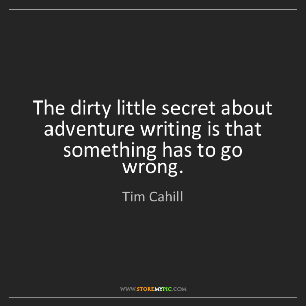 Tim Cahill: The dirty little secret about adventure writing is that...