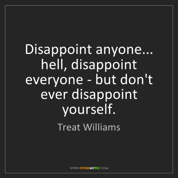 Treat Williams: Disappoint anyone... hell, disappoint everyone - but...