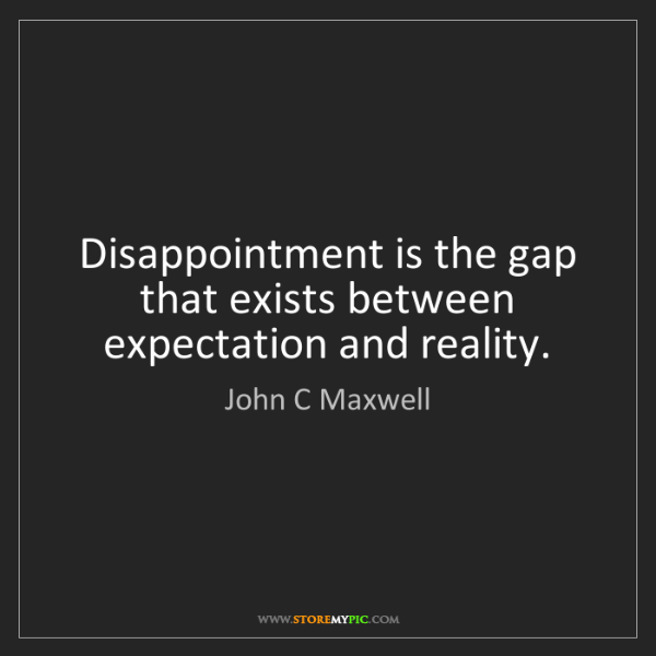 John C Maxwell: Disappointment is the gap that exists between expectation...