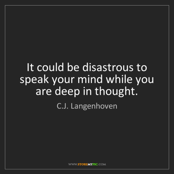 C.J. Langenhoven: It could be disastrous to speak your mind while you are...