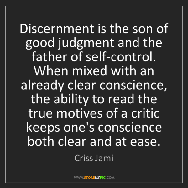 Criss Jami: Discernment is the son of good judgment and the father...