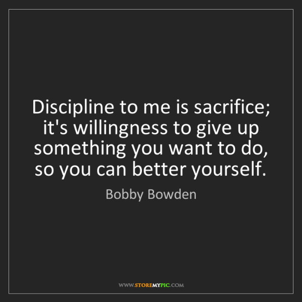 Bobby Bowden: Discipline to me is sacrifice; it's willingness to give...