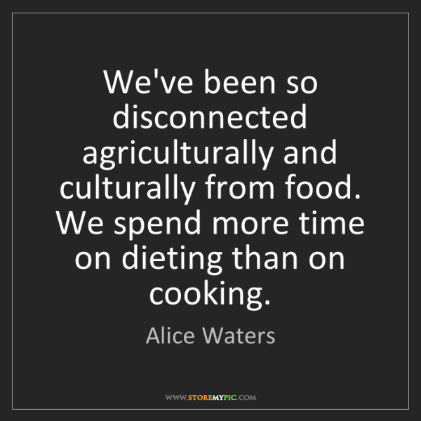 Alice Waters: We've been so disconnected agriculturally and culturally...