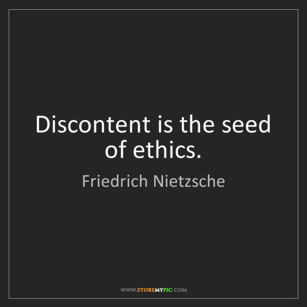 Friedrich Nietzsche: Discontent is the seed of ethics.