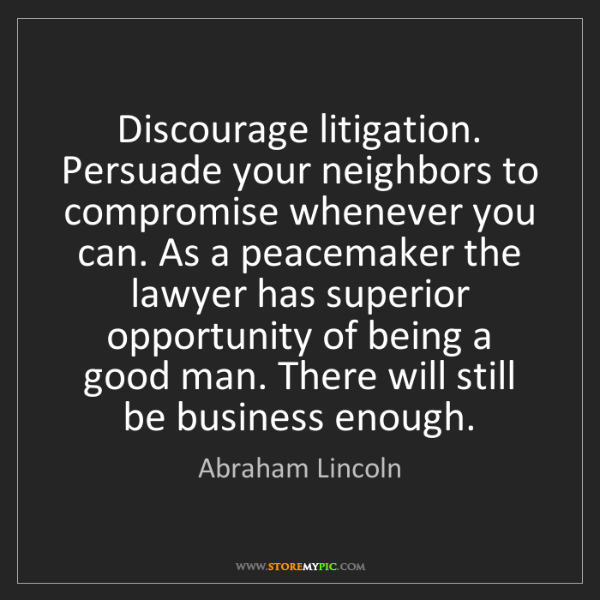 Abraham Lincoln: Discourage litigation. Persuade your neighbors to compromise...