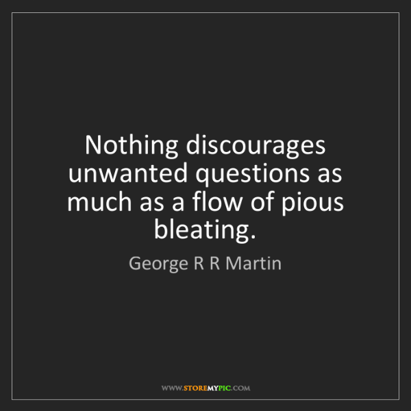 George R R Martin: Nothing discourages unwanted questions as much as a flow...